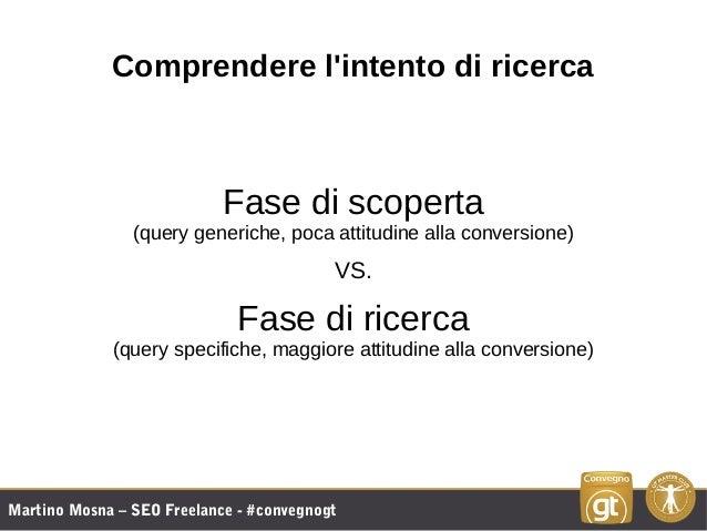 Martino Mosna – SEO Freelance - #convegnogt Comprendere l'intento di ricerca Fase di scoperta (query generiche, poca attit...