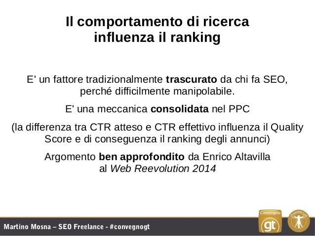 Martino Mosna – SEO Freelance - #convegnogt Il comportamento di ricerca influenza il ranking E' un fattore tradizionalment...