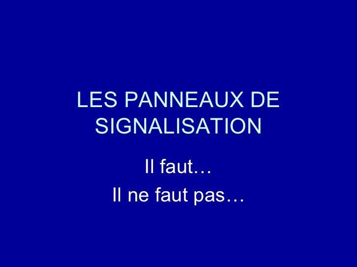 LES PANNEAUX DE SIGNALISATION Il faut… Il ne faut pas…