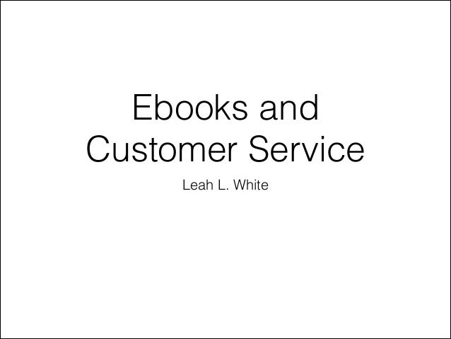 Ebooks and Customer Service Leah L. White