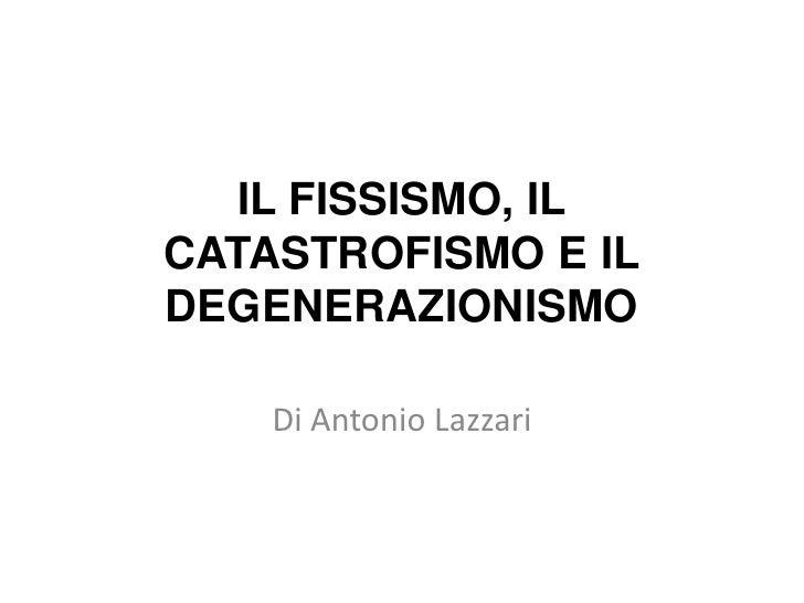 IL FISSISMO, IL CATASTROFISMO E IL DEGENERAZIONISMO<br />Di Antonio Lazzari<br />