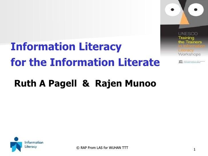 <ul><li>Information Literacy  </li></ul><ul><li>for the Information Literate </li></ul>Ruth A Pagell  &  Rajen Munoo