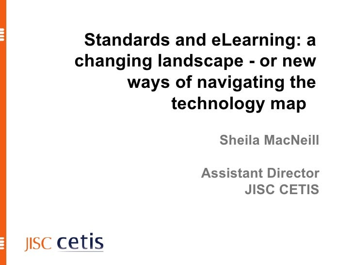 Standards and eLearning: a changing landscape - or new ways of navigating the technology map  Sheila MacNeill Assistant Di...