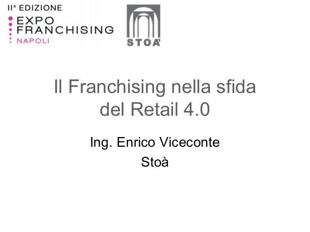 Il Franchising nella sfida del Retail 4.0 Ing. Enrico Viceconte Stoà