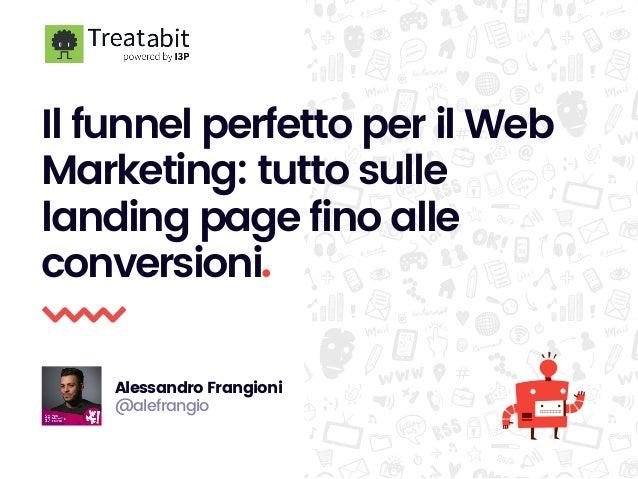 Il funnel perfetto per il Web Marketing: tutto sulle landing page fino alle conversioni. Alessandro Frangioni @alefrangio