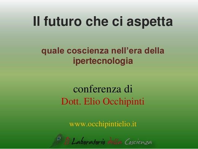 Il futuro che ci aspetta quale coscienza nell'era della ipertecnologia conferenza di Dott. Elio Occhipinti www.occhipintie...