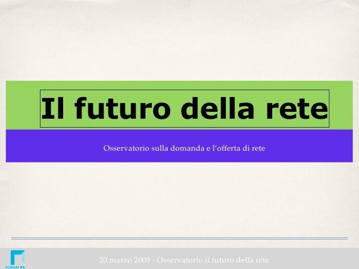 Il futuro della rete      Osservatorio sulla domanda e l'offerta di rete         20 marzo 2009 - Osservatorio il futuro de...