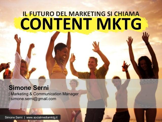 Simone Serni | Marketing & Communication Manager | simone.serni@gmail.com IL FUTURO DEL MARKETING SI CHIAMA CONTENT MKTG S...