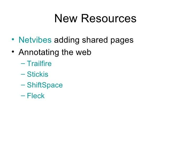 New Resources <ul><li>Netvibes   adding shared pages </li></ul><ul><li>Annotating the web </li></ul><ul><ul><li>Trailfire ...