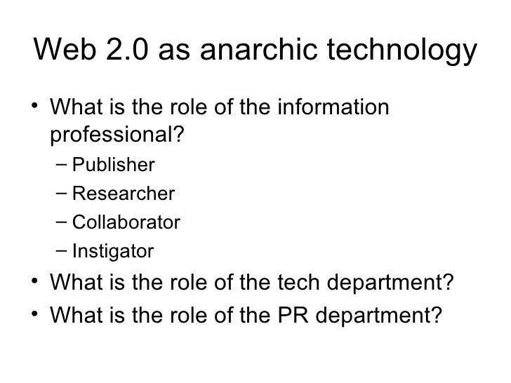 Web 2.0 as anarchic technology <ul><li>What is the role of the information professional? </li></ul><ul><ul><li>Publisher <...