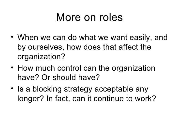 More on roles <ul><li>When we can do what we want easily, and by ourselves, how does that affect the organization? </li></...