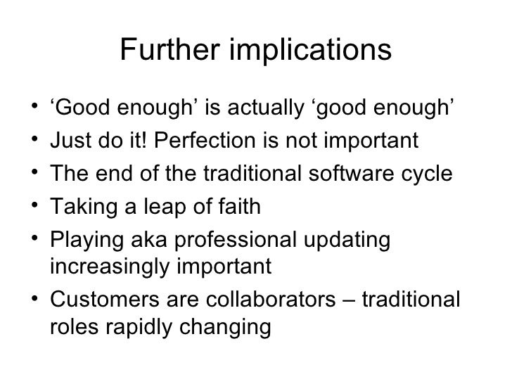Further implications <ul><li>' Good enough' is actually 'good enough' </li></ul><ul><li>Just do it! Perfection is not impo...