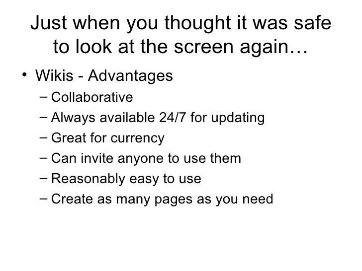 Just when you thought it was safe to look at the screen again… <ul><li>Wikis - Advantages </li></ul><ul><ul><li>Collaborat...