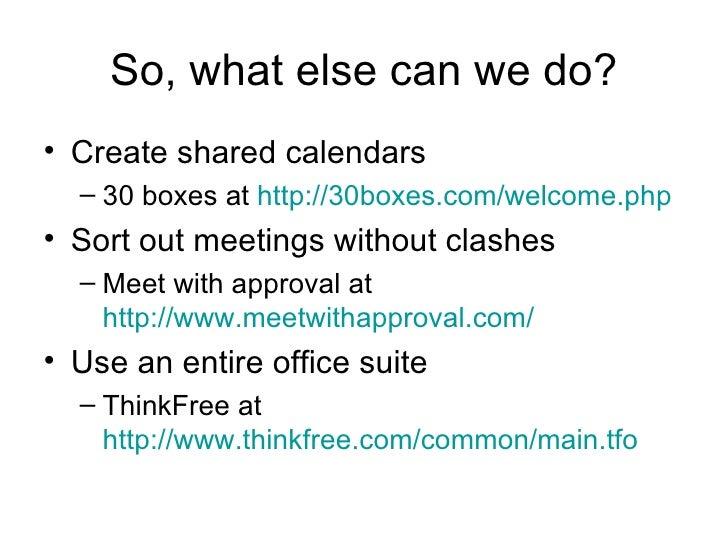 So, what else can we do? <ul><li>Create shared calendars </li></ul><ul><ul><li>30 boxes at  http://30boxes.com/welcome.php...