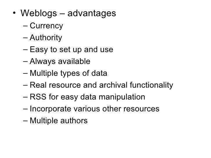 <ul><li>Weblogs – advantages </li></ul><ul><ul><li>Currency </li></ul></ul><ul><ul><li>Authority </li></ul></ul><ul><ul><l...