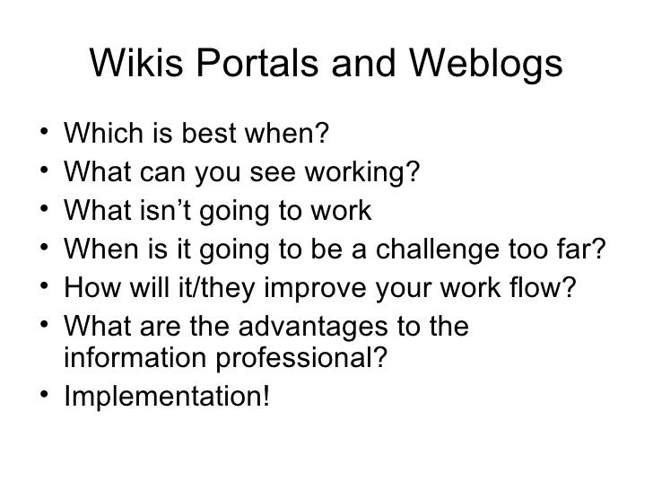 Wikis Portals and Weblogs <ul><li>Which is best when? </li></ul><ul><li>What can you see working? </li></ul><ul><li>What i...