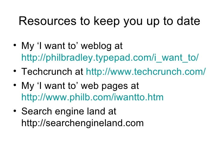 Resources to keep you up to date <ul><li>My 'I want to' weblog at  http://philbradley.typepad.com/i_want_to/ </li></ul><ul...