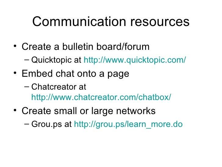 Communication resources <ul><li>Create a bulletin board/forum </li></ul><ul><ul><li>Quicktopic at  http://www.quicktopic.c...