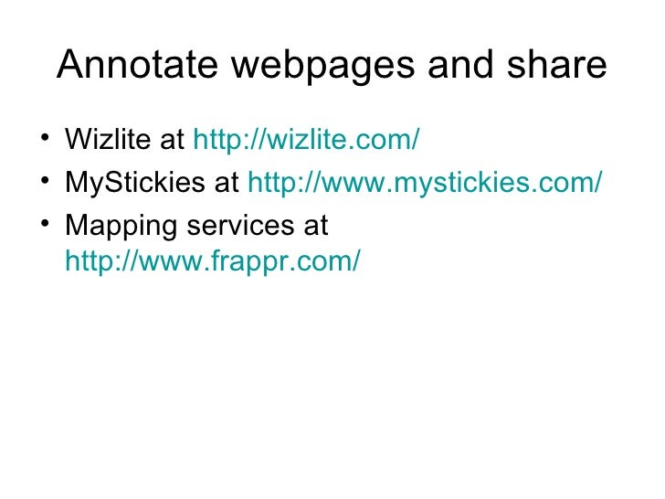 Annotate webpages and share <ul><li>Wizlite at  http://wizlite.com/ </li></ul><ul><li>MyStickies at  http://www.mystickies...