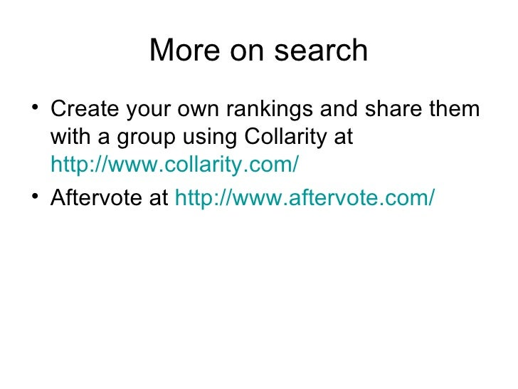 More on search <ul><li>Create your own rankings and share them with a group using Collarity at  http://www.collarity.com/ ...