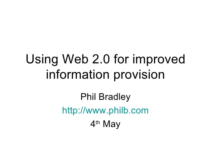 Using Web 2.0 for improved information provision Phil Bradley http://www.philb.com 4 th  May
