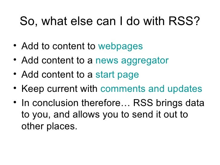 So, what else can I do with RSS? <ul><li>Add to content to  webpages </li></ul><ul><li>Add content to a  news aggregator <...