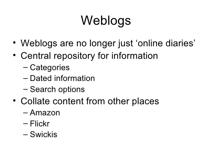 Weblogs <ul><li>Weblogs are no longer just 'online diaries' </li></ul><ul><li>Central repository for information </li></ul...