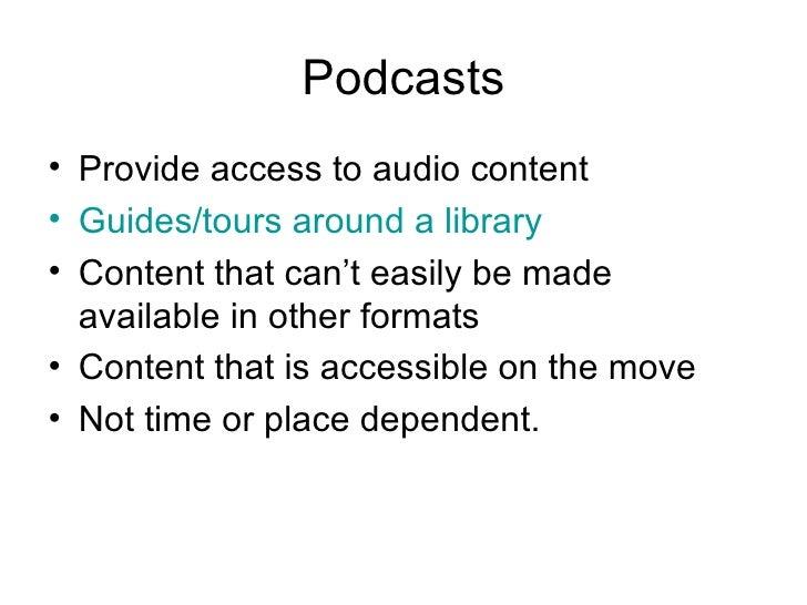 Podcasts <ul><li>Provide access to audio content </li></ul><ul><li>Guides/tours around a library </li></ul><ul><li>Content...