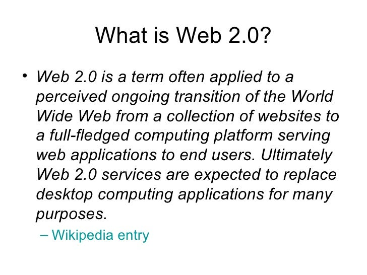 What is Web 2.0? <ul><li>Web 2.0 is a term often applied to a perceived ongoing transition of the World Wide Web from a co...