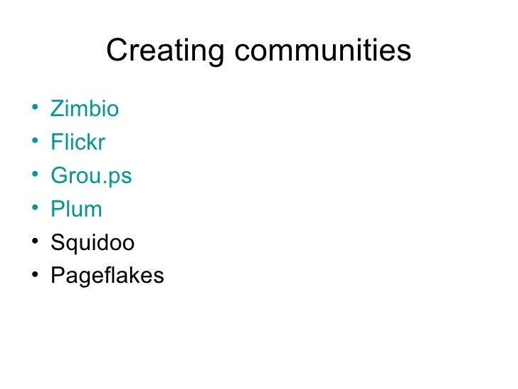 Creating communities <ul><li>Zimbio </li></ul><ul><li>Flickr </li></ul><ul><li>Grou.ps </li></ul><ul><li>Plum </li></ul><u...