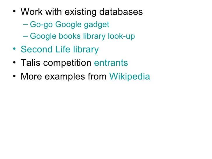 <ul><li>Work with existing databases </li></ul><ul><ul><li>Go-go Google gadget </li></ul></ul><ul><ul><li>Google books lib...