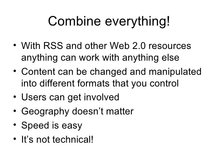 Combine everything! <ul><li>With RSS and other Web 2.0 resources anything can work with anything else </li></ul><ul><li>Co...