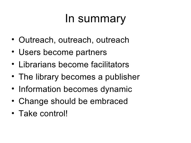 In summary <ul><li>Outreach, outreach, outreach </li></ul><ul><li>Users become partners </li></ul><ul><li>Librarians becom...