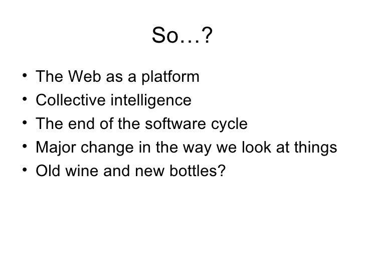 So…? <ul><li>The Web as a platform </li></ul><ul><li>Collective intelligence </li></ul><ul><li>The end of the software cyc...