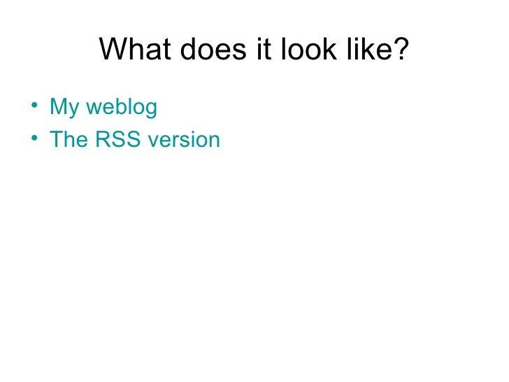 What does it look like? <ul><li>My weblog </li></ul><ul><li>The RSS version </li></ul>