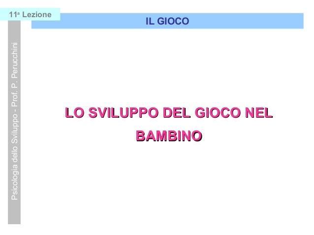 LO SVILUPPO DEL GIOCO NELLO SVILUPPO DEL GIOCO NEL BAMBINOBAMBINO IL GIOCO PsicologiadelloSviluppo-Prof.P.Perucchini11a Le...
