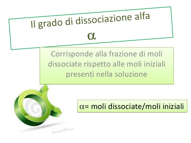 Corrisponde alla frazione di moli dissociate rispetto alle moli iniziali presenti nella soluzione  = moli dissociate/moli ...