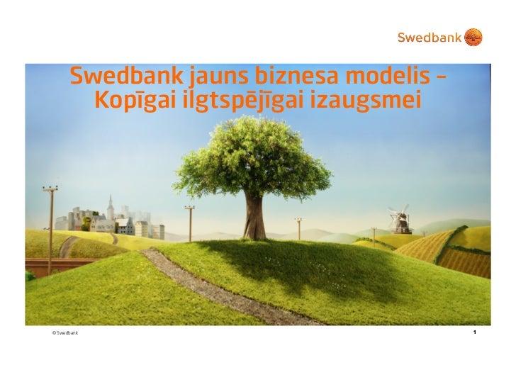 Swedbank jauns biznesa modelis –        Kopīgai ilgtspējīgai izaugsmei© Swedbank                               1