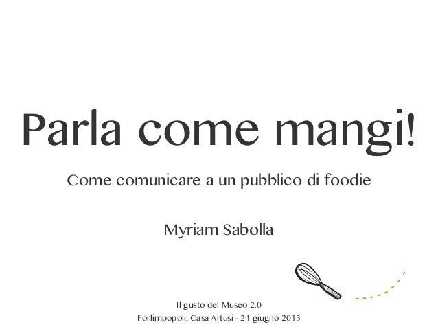 Parla come mangi!Come comunicare a un pubblico di foodieMyriam SabollaIl gusto del Museo 2.0Forlimpopoli, Casa Artusi - 24...