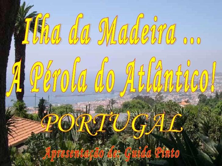 Ilha da Madeira ... A Pérola do Atlântico! Apresentação de: Guida Pinto PORTUGAL