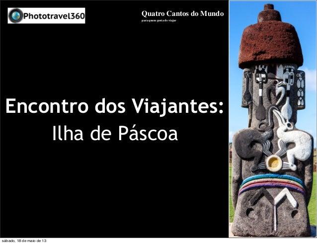 Encontro dos Viajantes:Ilha de PáscoaQuatro Cantos do Mundopara quem gosta de viajarsábado, 18 de maio de 13