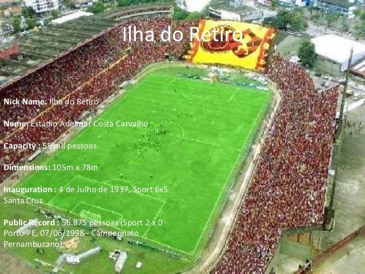 Ilha do RetiroNick Name: Ilha do RetiroName: Estádio Adelmar Costa CarvalhoCapacity : 55 mil pessoasDimensions: 105m x 78m...