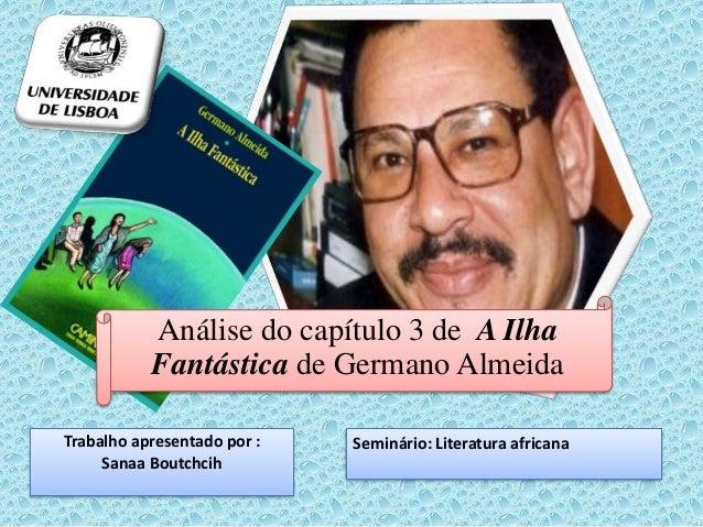 Análise do capítulo 3 de A Ilha  Fantástica de Germano Almeida  Trabalho apresentado por :  Sanaa Boutchcih  Seminário: Li...