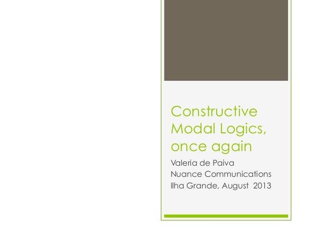 Constructive Modal Logics, once again Valeria de Paiva Nuance Communications Ilha Grande, August 2013