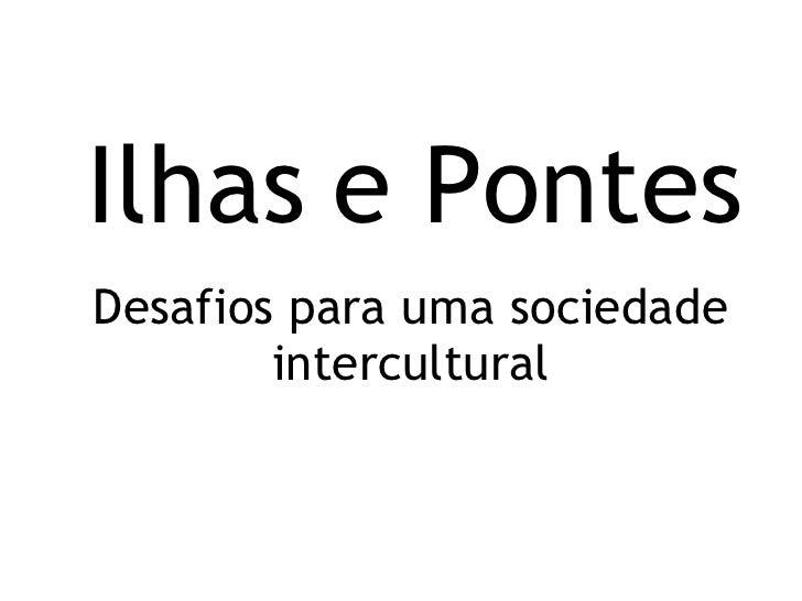 Ilhas e Pontes Desafios para uma sociedade intercultural