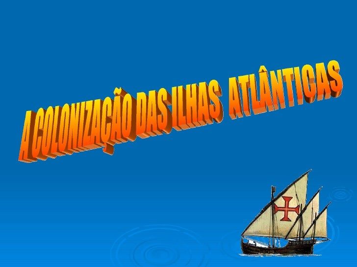 A COLONIZAÇÃO DAS ILHAS  ATLÂNTICAS
