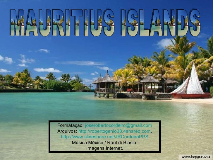 MAURITIUS ISLANDS Formatação:  [email_address] Arquivos:  http://robertogenio38.4shared.com , http://www.slideshare.net/JR...