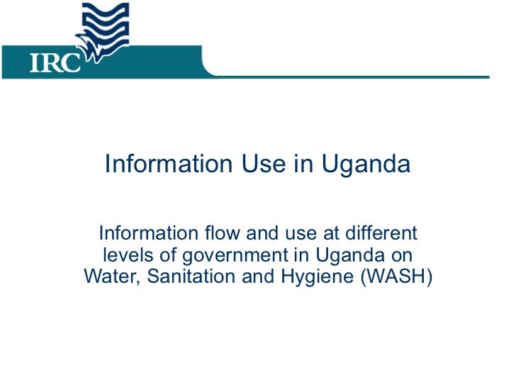 Information Use in Uganda Information flow and use at different levels of government in Uganda on Water, Sanitation and Hy...