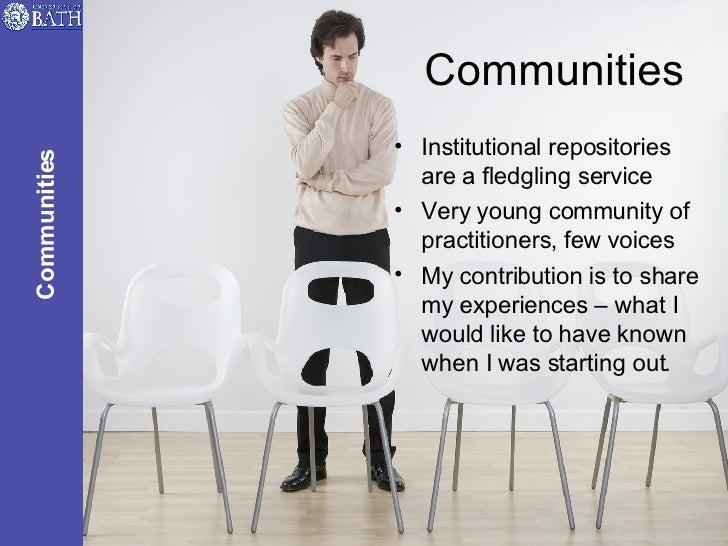 Communities <ul><li>Institutional repositories are a fledgling service </li></ul><ul><li>Very young community of practitio...