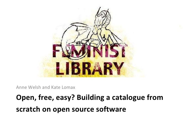 Open, free, easy? Building a catalogue from scratch on open source software   <ul><li>Anne Welsh and Kate Lomax </li></ul>